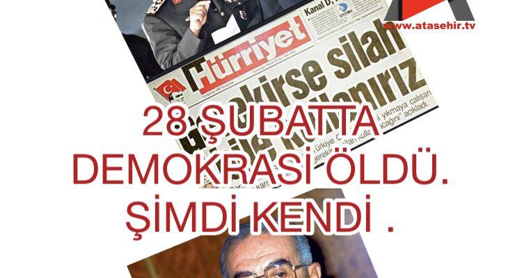 28 ŞUBATTA DEMOKRASİ ÖLDÜ. ŞİMDİ KENDİ.
